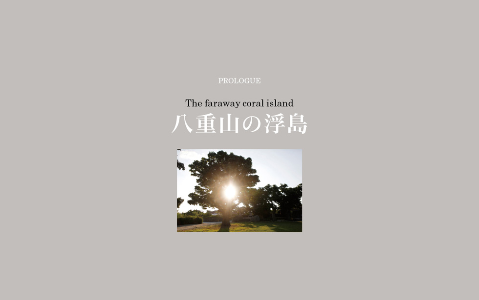 PROLOGUE The faraway coral island 八重山の浮島